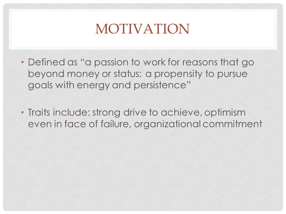 Motivation Defined as a passion to work for reasons that go beyond money or status; a propensity to pursue goals with energy and persistence