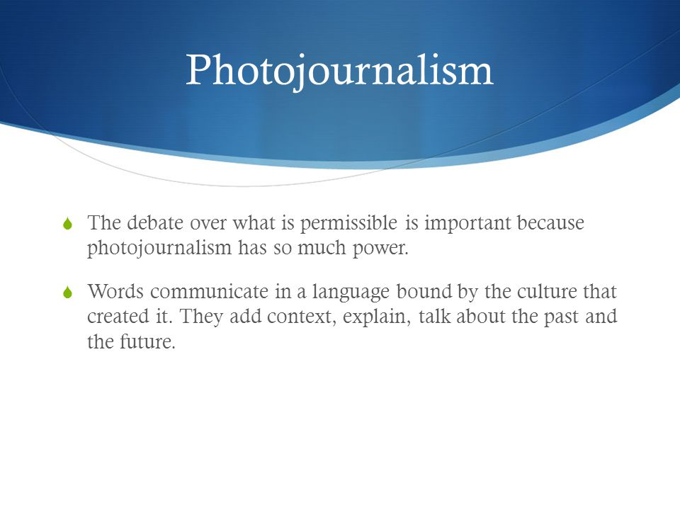 Photojournalism The debate over what is permissible is important because photojournalism has so much power.