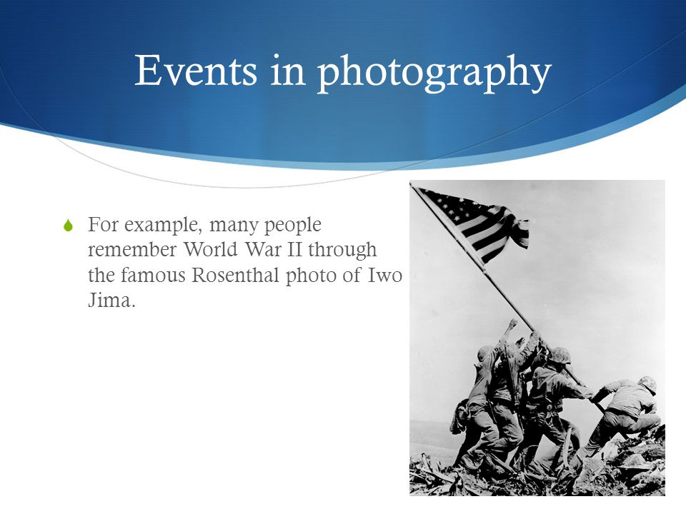 Events in photography For example, many people remember World War II through the famous Rosenthal photo of Iwo Jima.