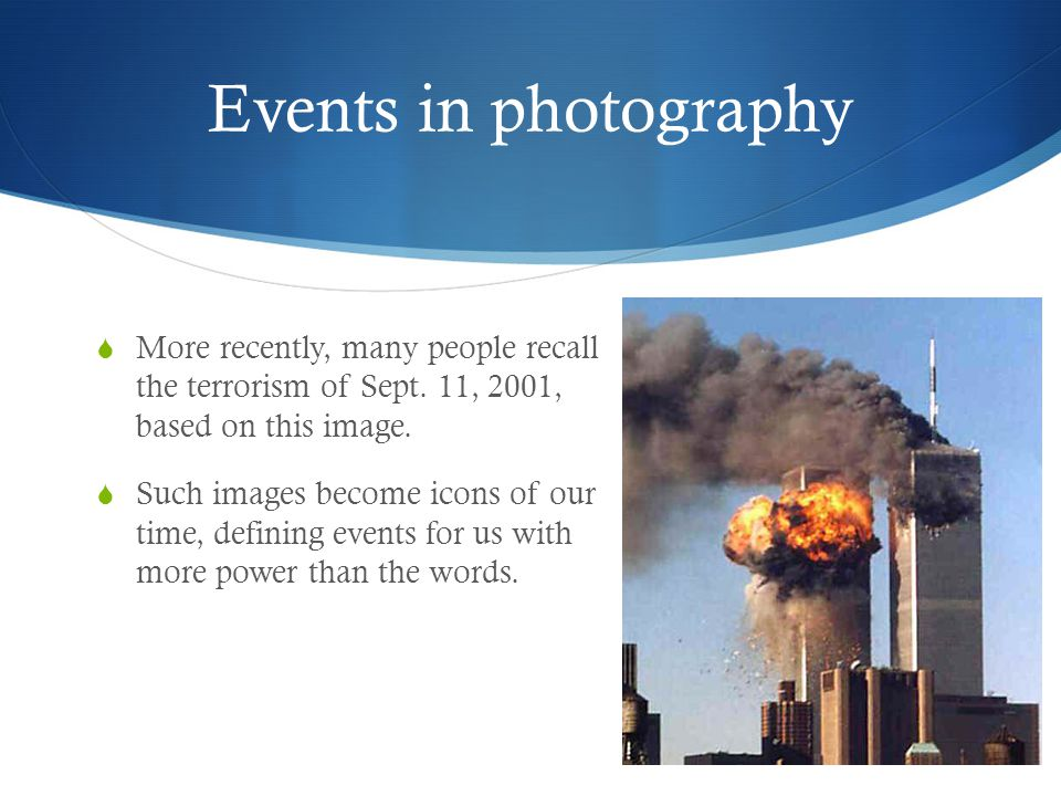 Events in photography More recently, many people recall the terrorism of Sept. 11, 2001, based on this image.