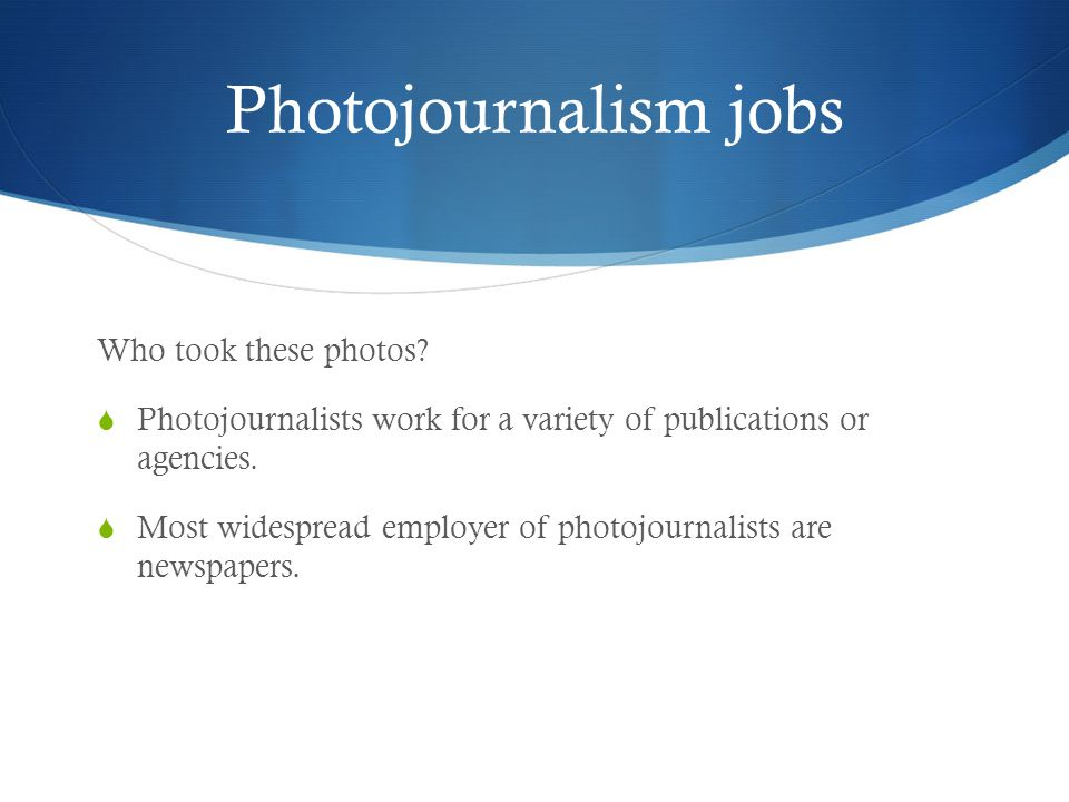 Photojournalism jobs Who took these photos