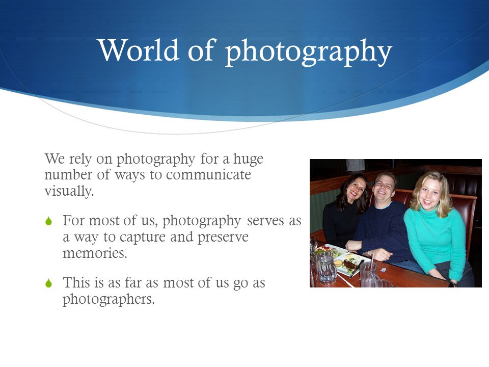 World of photography We rely on photography for a huge number of ways to communicate visually.