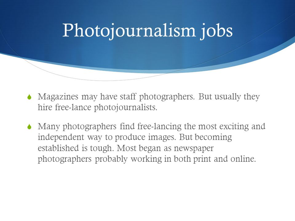 Photojournalism jobs Magazines may have staff photographers. But usually they hire free-lance photojournalists.
