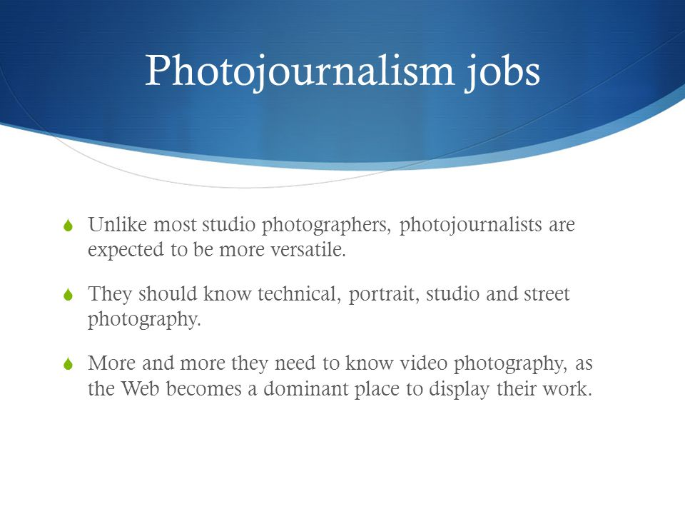 Photojournalism jobs Unlike most studio photographers, photojournalists are expected to be more versatile.