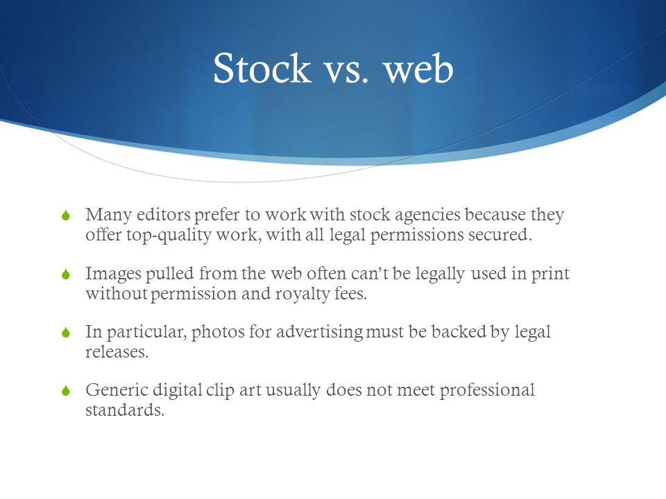 Stock vs. web Many editors prefer to work with stock agencies because they offer top-quality work, with all legal permissions secured.