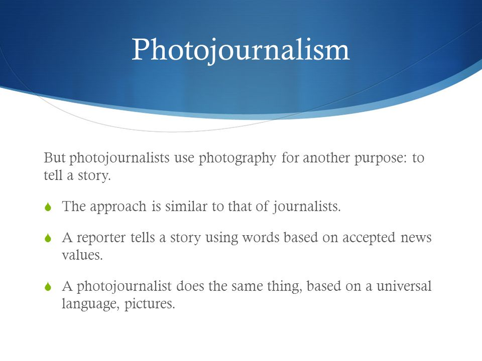 Photojournalism But photojournalists use photography for another purpose: to tell a story. The approach is similar to that of journalists.