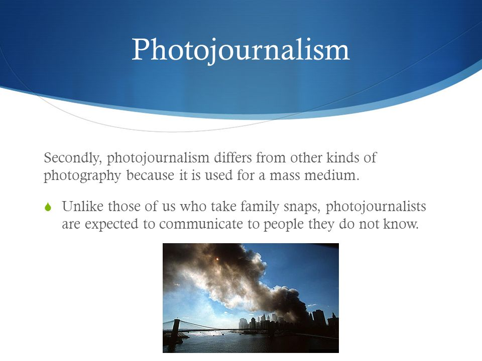 Photojournalism Secondly, photojournalism differs from other kinds of photography because it is used for a mass medium.