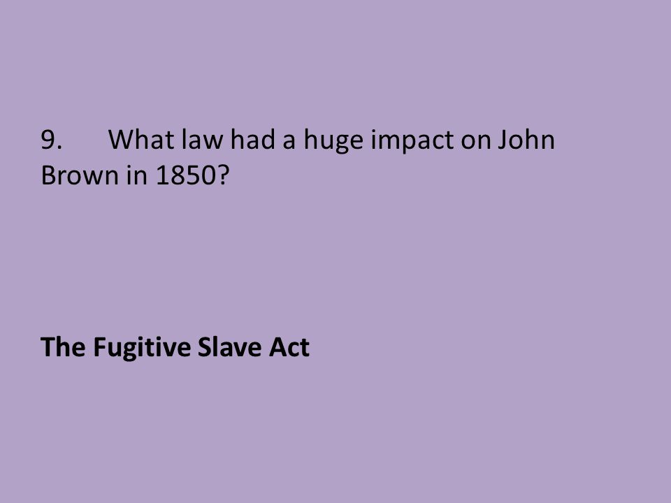 9. What law had a huge impact on John Brown in 1850