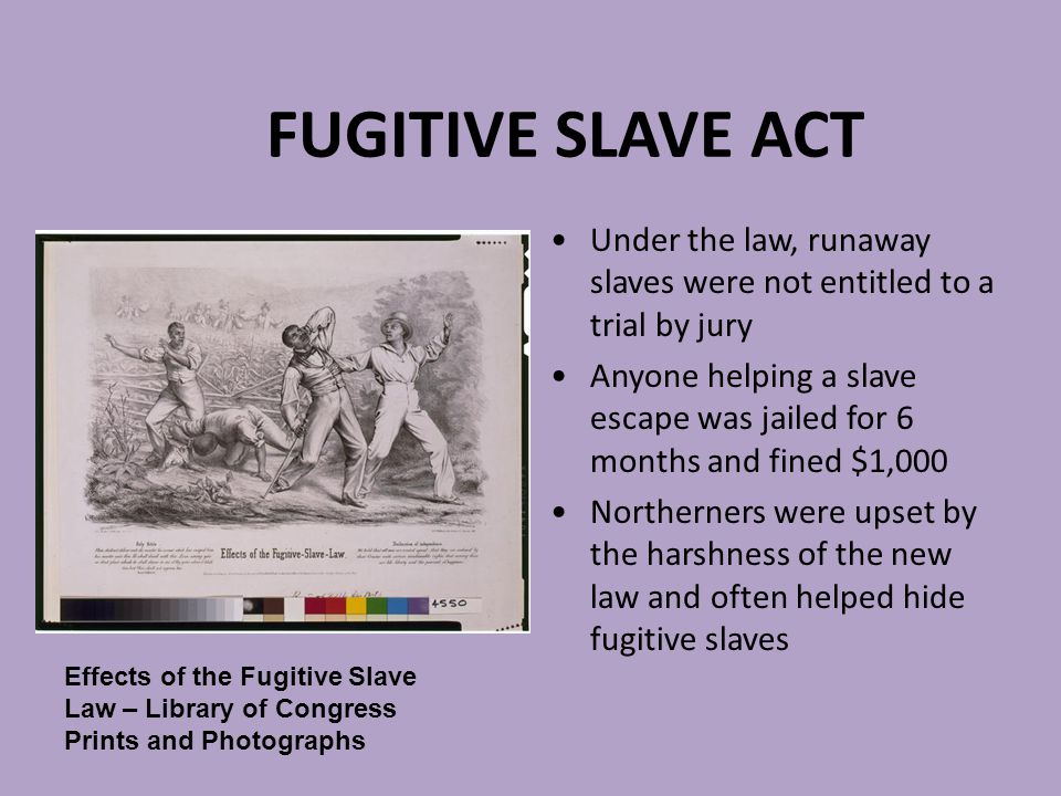 FUGITIVE SLAVE ACT Under the law, runaway slaves were not entitled to a trial by jury.