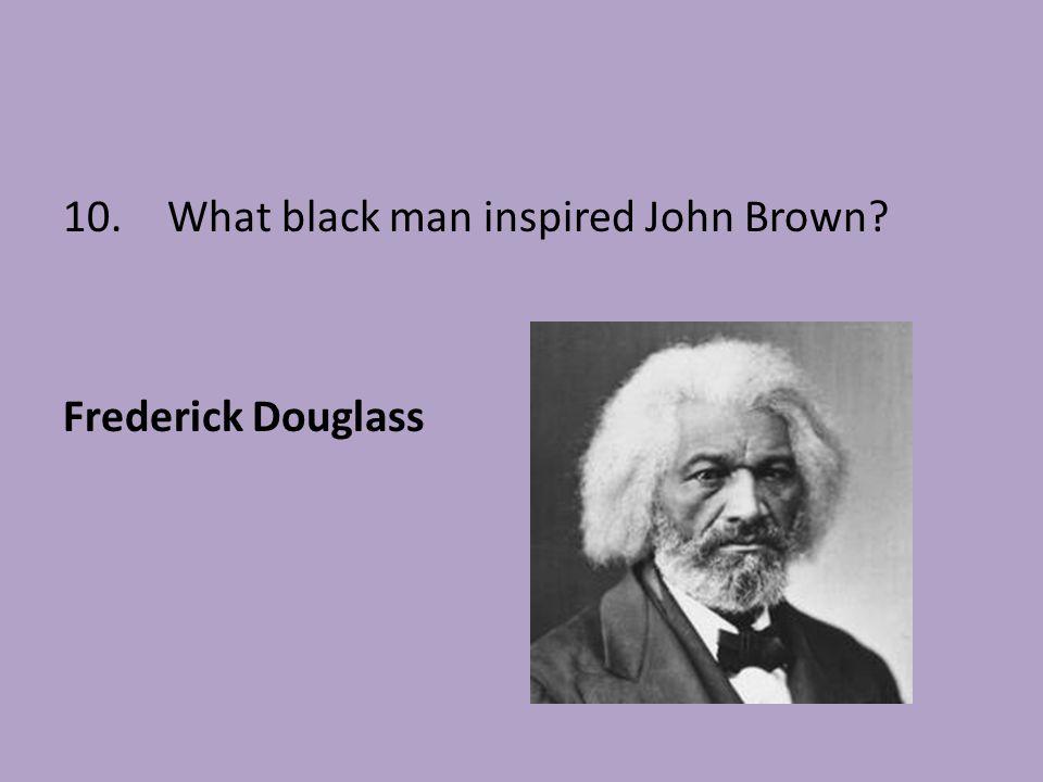 10. What black man inspired John Brown
