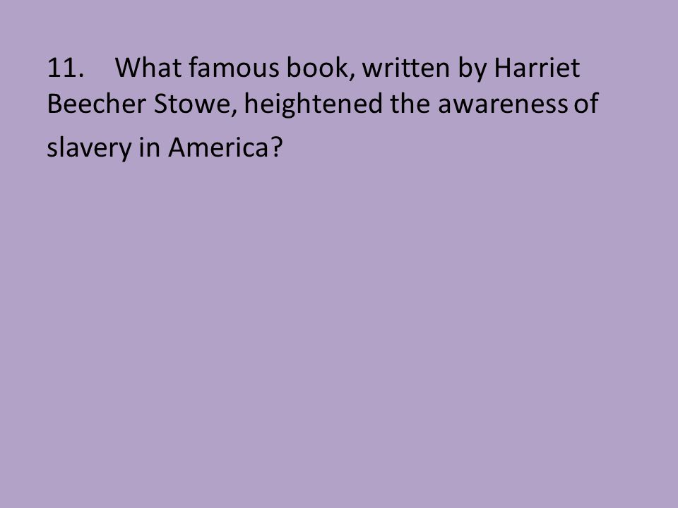 11. What famous book, written by Harriet Beecher Stowe, heightened the awareness of
