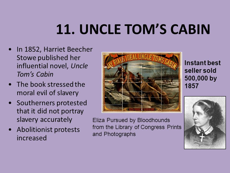 11. UNCLE TOM'S CABIN In 1852, Harriet Beecher Stowe published her influential novel, Uncle Tom's Cabin.