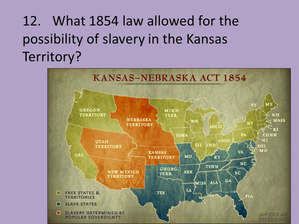 12. What 1854 law allowed for the possibility of slavery in the Kansas Territory