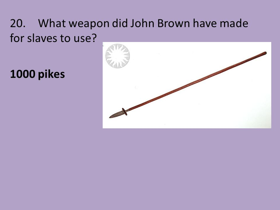 20. What weapon did John Brown have made for slaves to use