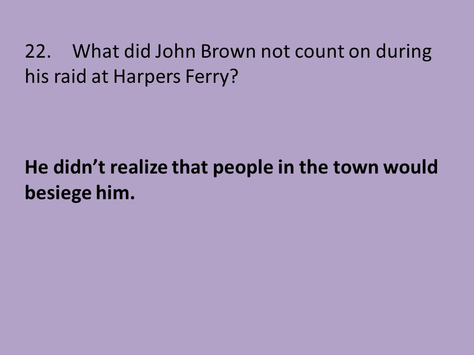 22. What did John Brown not count on during his raid at Harpers Ferry