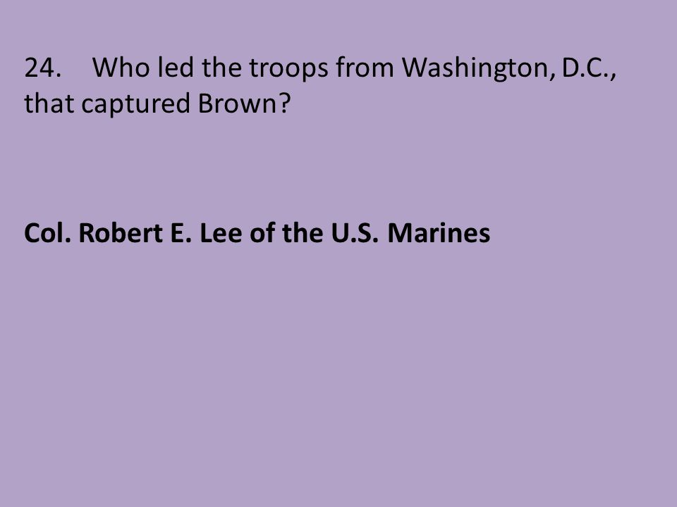 24. Who led the troops from Washington, D.C., that captured Brown