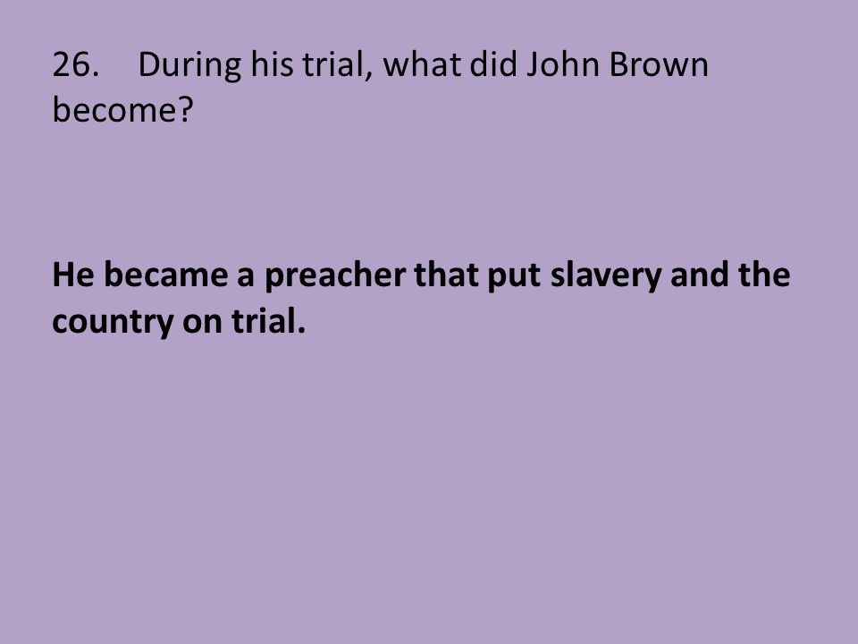 26. During his trial, what did John Brown become