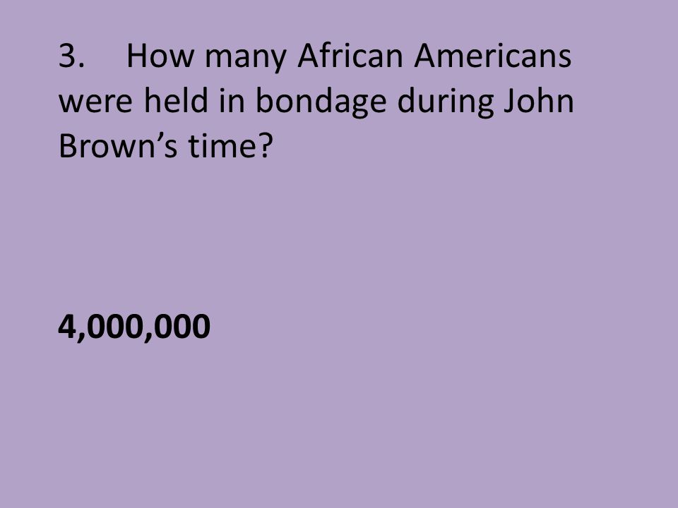 3. How many African Americans were held in bondage during John Brown's time 4,000,000