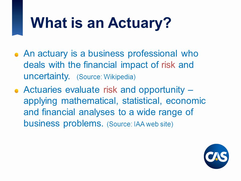 What is an Actuary An actuary is a business professional who deals with the financial impact of risk and uncertainty. (Source: Wikipedia)