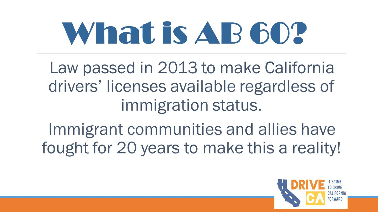 What is AB 60 Law passed in 2013 to make California drivers' licenses available regardless of immigration status.