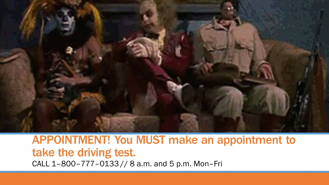 APPOINTMENT! You MUST make an appointment to take the driving test.