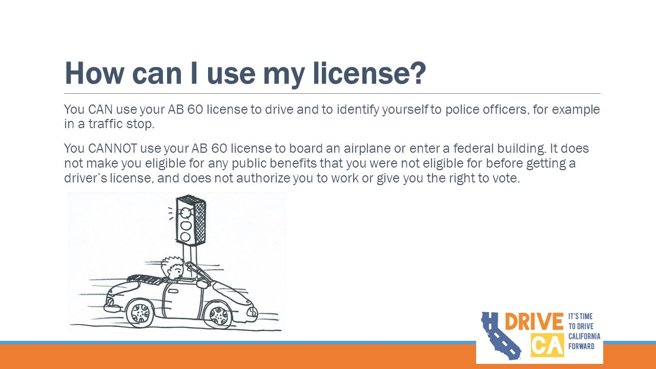 How can I use my license You CAN use your AB 60 license to drive and to identify yourself to police officers, for example in a traffic stop.