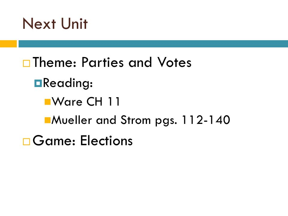 Next Unit Theme: Parties and Votes Game: Elections Reading: Ware CH 11