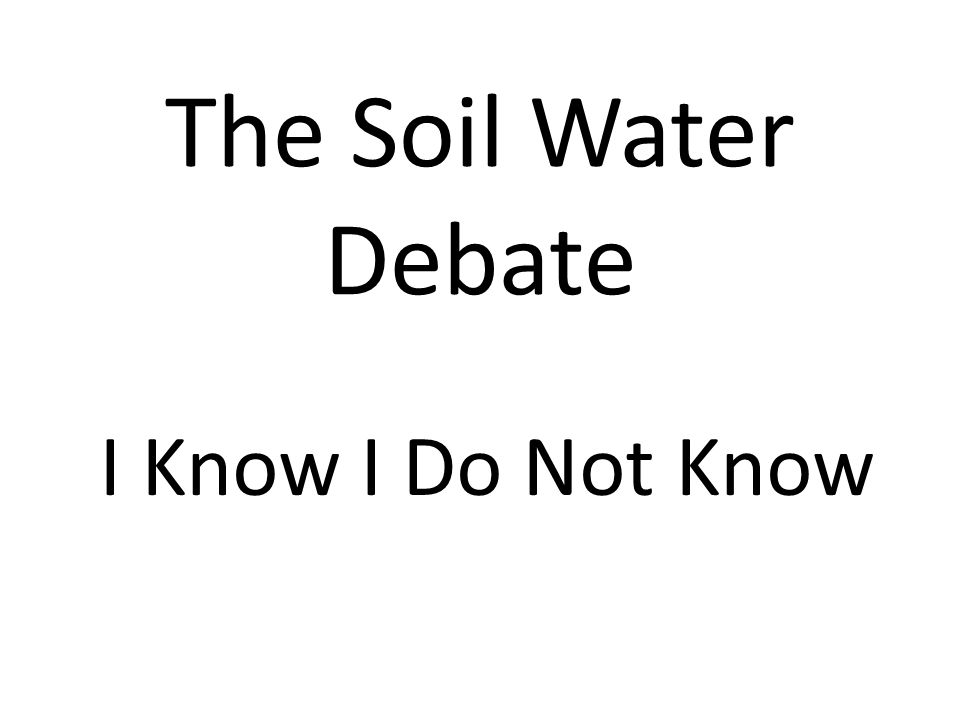 The Soil Water Debate I Know I Do Not Know