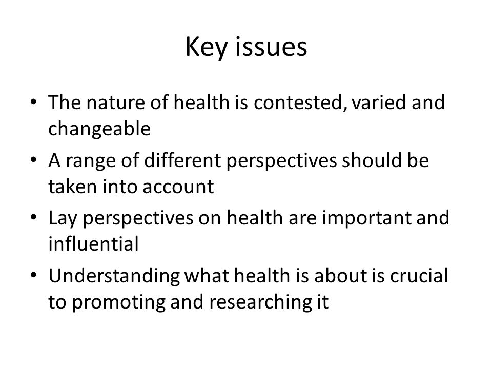 Key issues The nature of health is contested, varied and changeable