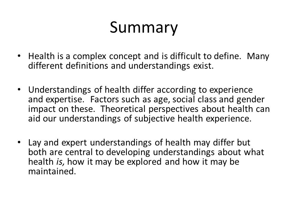 Summary Health is a complex concept and is difficult to define. Many different definitions and understandings exist.