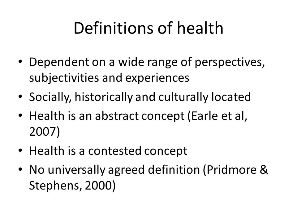 Definitions of health Dependent on a wide range of perspectives, subjectivities and experiences. Socially, historically and culturally located.