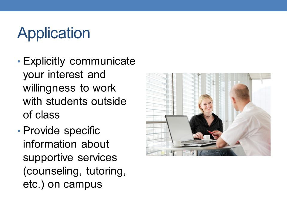 Application Explicitly communicate your interest and willingness to work with students outside of class.