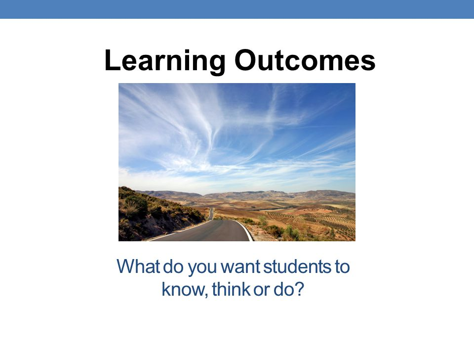 What do you want students to know, think or do