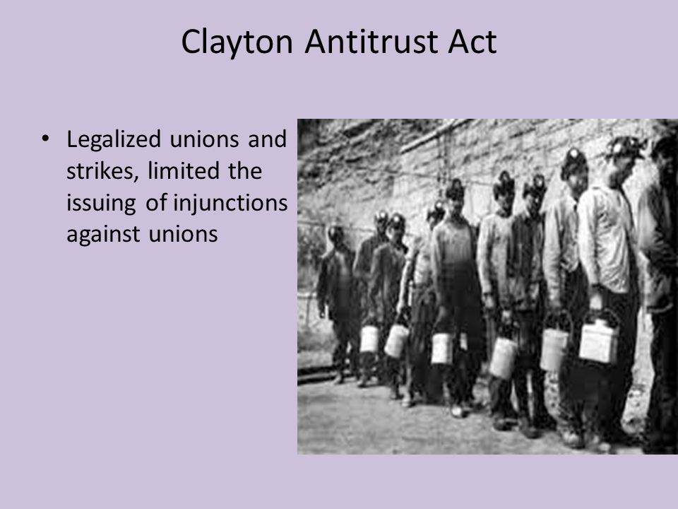 Clayton Antitrust Act Legalized unions and strikes, limited the issuing of injunctions against unions.