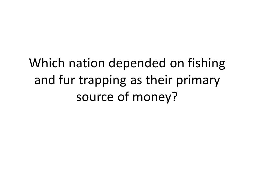 Which nation depended on fishing and fur trapping as their primary source of money