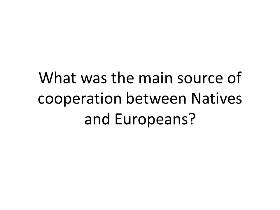 What was the main source of cooperation between Natives and Europeans