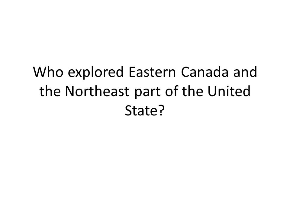 Who explored Eastern Canada and the Northeast part of the United State
