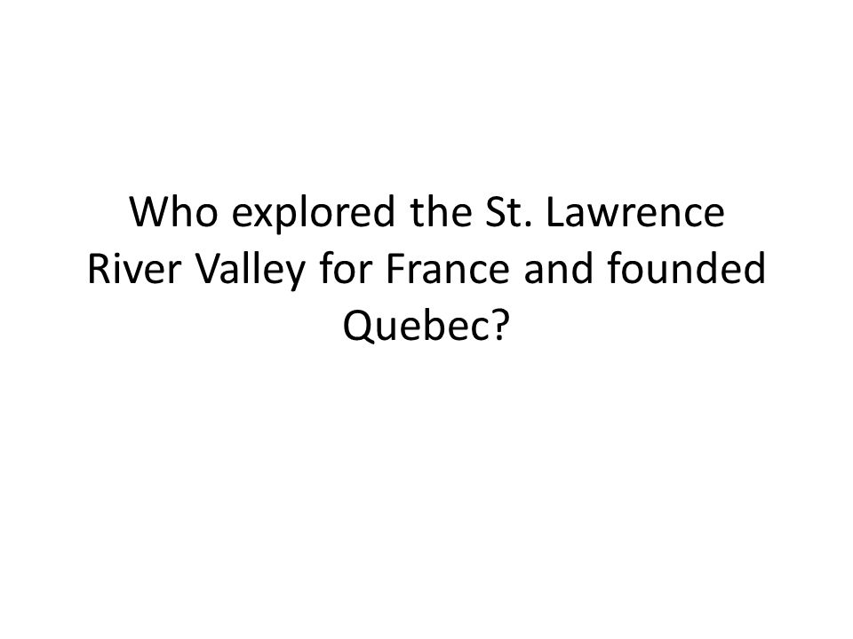Who explored the St. Lawrence River Valley for France and founded Quebec