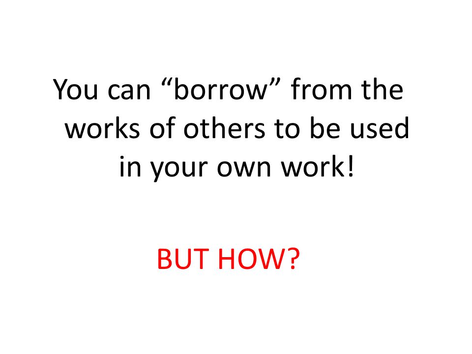 You can borrow from the works of others to be used in your own work!