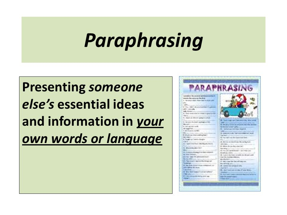 Paraphrasing Presenting someone else's essential ideas and information in your own words or language.