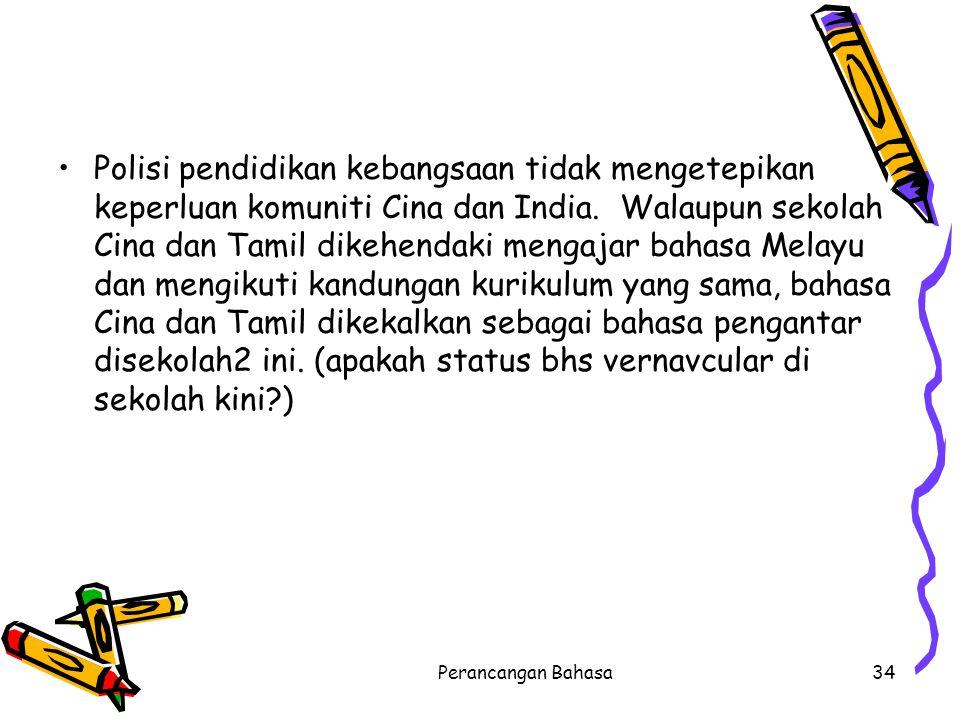 Polisi pendidikan kebangsaan tidak mengetepikan keperluan komuniti Cina dan India. Walaupun sekolah Cina dan Tamil dikehendaki mengajar bahasa Melayu dan mengikuti kandungan kurikulum yang sama, bahasa Cina dan Tamil dikekalkan sebagai bahasa pengantar disekolah2 ini. (apakah status bhs vernavcular di sekolah kini )