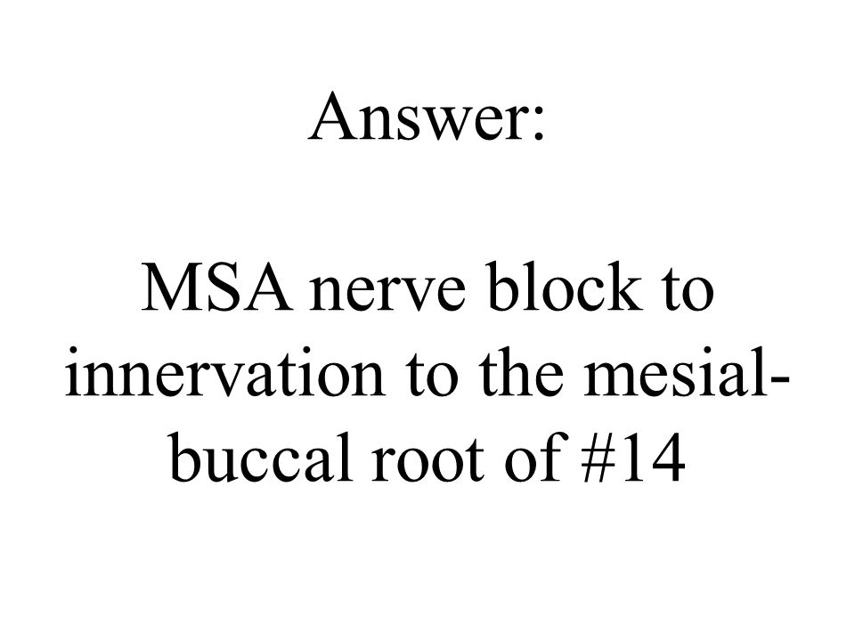 Answer: MSA nerve block to innervation to the mesial-buccal root of #14