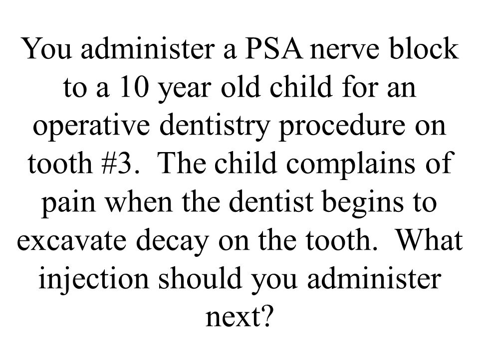 You administer a PSA nerve block to a 10 year old child for an operative dentistry procedure on tooth #3.