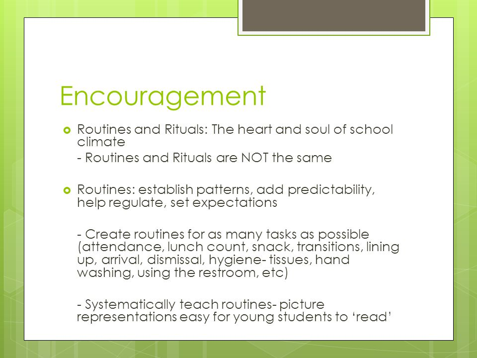 Encouragement Routines and Rituals: The heart and soul of school climate. - Routines and Rituals are NOT the same.
