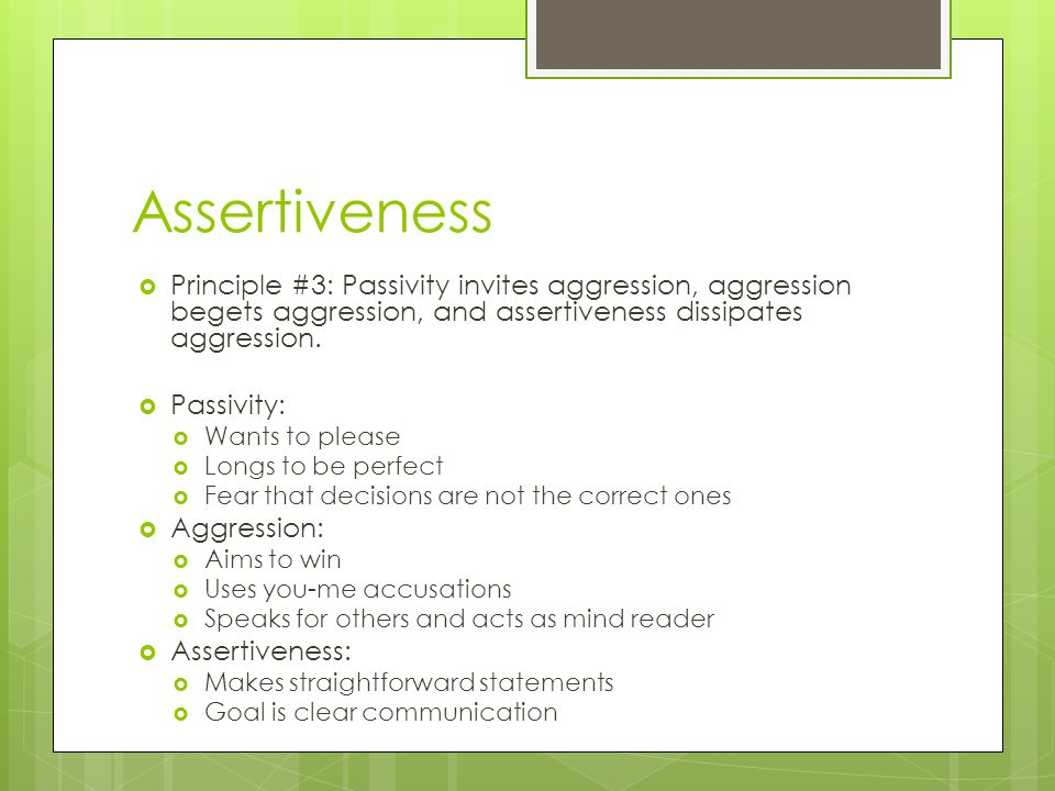 Assertiveness Principle #3: Passivity invites aggression, aggression begets aggression, and assertiveness dissipates aggression.