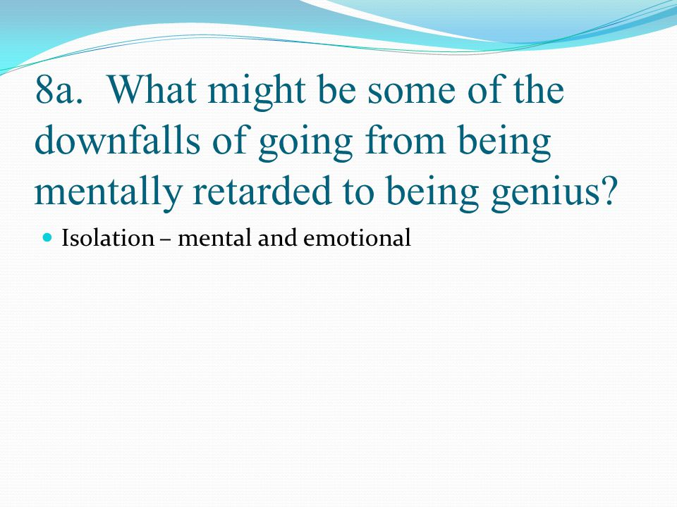 8a. What might be some of the downfalls of going from being mentally retarded to being genius