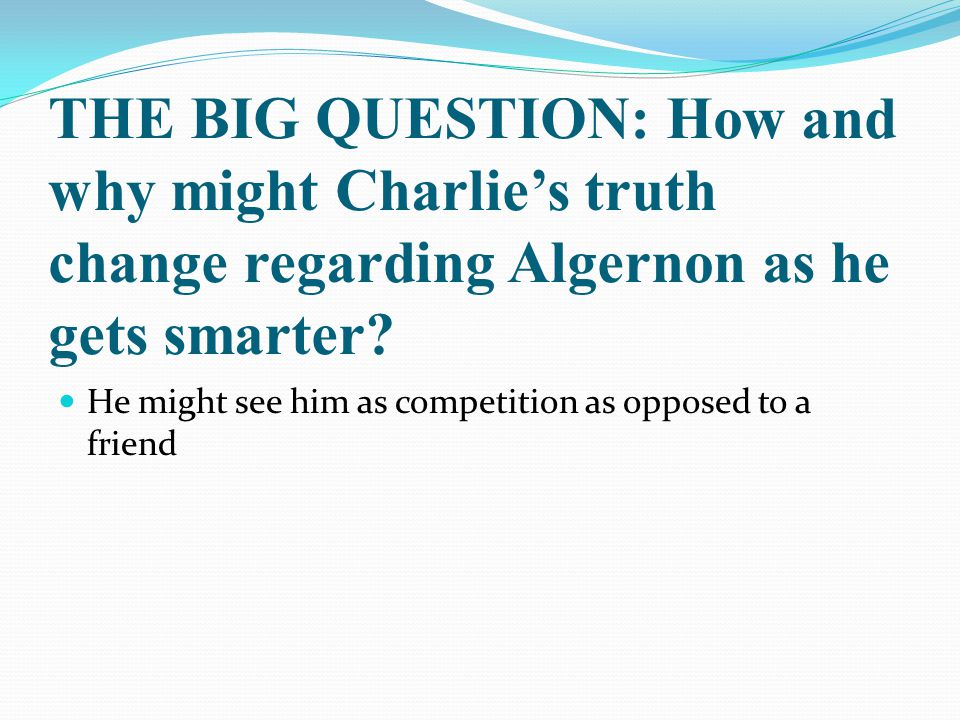 THE BIG QUESTION: How and why might Charlie's truth change regarding Algernon as he gets smarter