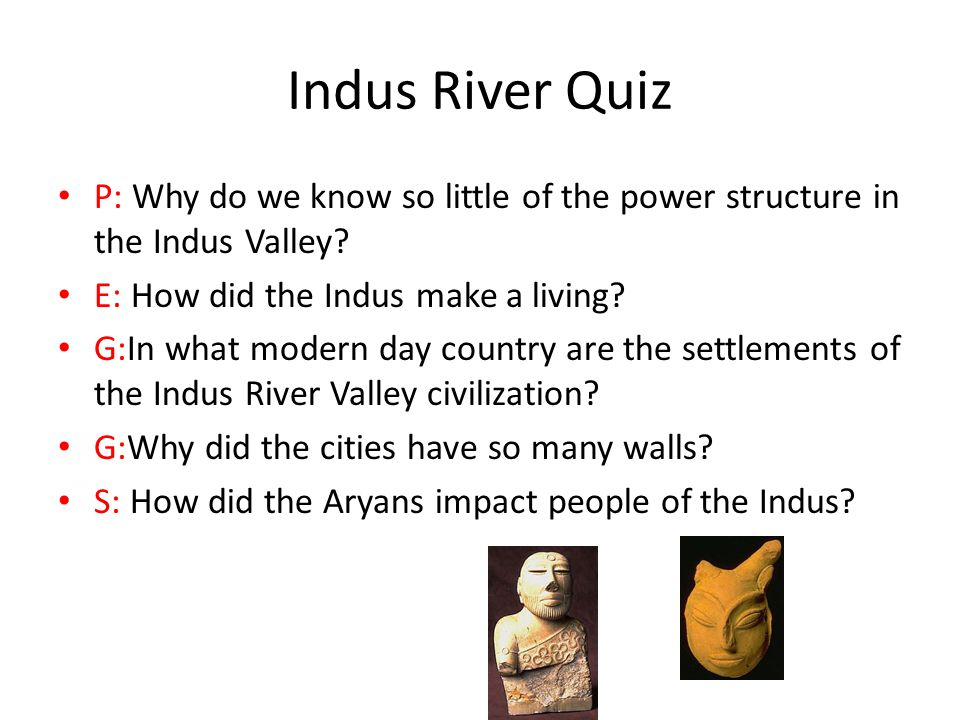 Indus River Quiz P: Why do we know so little of the power structure in the Indus Valley E: How did the Indus make a living