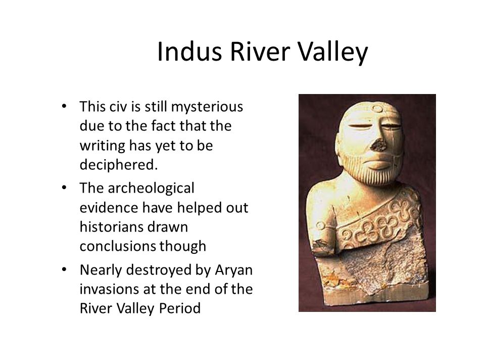 Indus River Valley This civ is still mysterious due to the fact that the writing has yet to be deciphered.