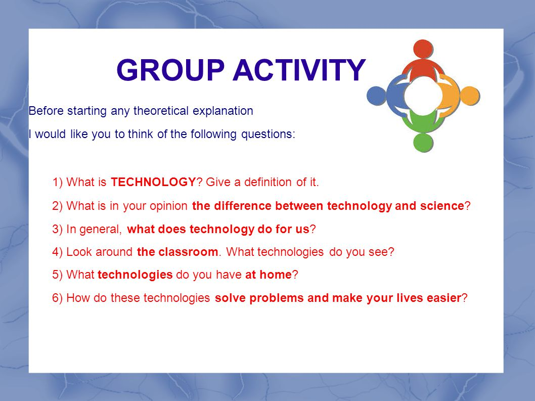 GROUP ACTIVITY 1) What is TECHNOLOGY Give a definition of it.